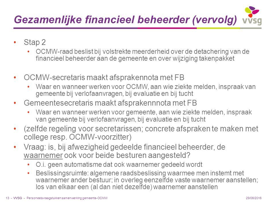 VVSG - Gezamenlijke financieel beheerder (vervolg) Stap 2 OCMW-raad beslist bij volstrekte meerderheid over de detachering van de financieel beheerder aan de gemeente en over wijziging takenpakket OCMW-secretaris maakt afsprakennota met FB Waar en wanneer werken voor OCMW, aan wie ziekte melden, inspraak van gemeente bij verlofaanvragen, bij evaluatie en bij tucht Gemeentesecretaris maakt afsprakennnota met FB Waar en wanneer werken voor gemeente, aan wie ziekte melden, inspraak van gemeente bij verlofaanvragen, bij evaluatie en bij tucht (zelfde regeling voor secretarissen; concrete afspraken te maken met college resp.