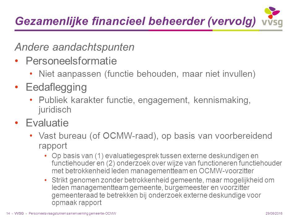 VVSG - Gezamenlijke financieel beheerder (vervolg) Andere aandachtspunten Personeelsformatie Niet aanpassen (functie behouden, maar niet invullen) Eedaflegging Publiek karakter functie, engagement, kennismaking, juridisch Evaluatie Vast bureau (of OCMW-raad), op basis van voorbereidend rapport Op basis van (1) evaluatiegesprek tussen externe deskundigen en functiehouder en (2) onderzoek over wijze van functioneren functiehouder met betrokkenheid leden managementteam en OCMW-voorzitter Strikt genomen zonder betrokkenheid gemeente, maar mogelijkheid om leden managementteam gemeente, burgemeester en voorzitter gemeenteraad te betrekken bij onderzoek externe deskundige voor opmaak rapport 29/06/201614 -Personeelsvraagstukken samenwerking gemeente-OCMW