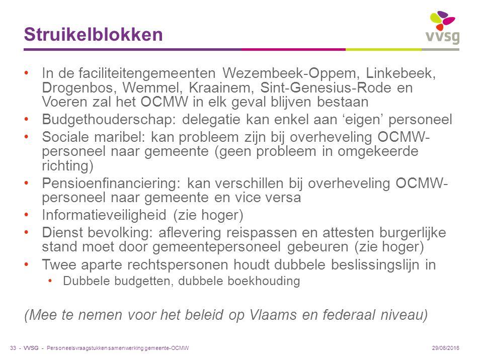 VVSG - Struikelblokken In de faciliteitengemeenten Wezembeek-Oppem, Linkebeek, Drogenbos, Wemmel, Kraainem, Sint-Genesius-Rode en Voeren zal het OCMW in elk geval blijven bestaan Budgethouderschap: delegatie kan enkel aan 'eigen' personeel Sociale maribel: kan probleem zijn bij overheveling OCMW- personeel naar gemeente (geen probleem in omgekeerde richting) Pensioenfinanciering: kan verschillen bij overheveling OCMW- personeel naar gemeente en vice versa Informatieveiligheid (zie hoger) Dienst bevolking: aflevering reispassen en attesten burgerlijke stand moet door gemeentepersoneel gebeuren (zie hoger) Twee aparte rechtspersonen houdt dubbele beslissingslijn in Dubbele budgetten, dubbele boekhouding (Mee te nemen voor het beleid op Vlaams en federaal niveau) Personeelsvraagstukken samenwerking gemeente-OCMW33 -29/06/2016