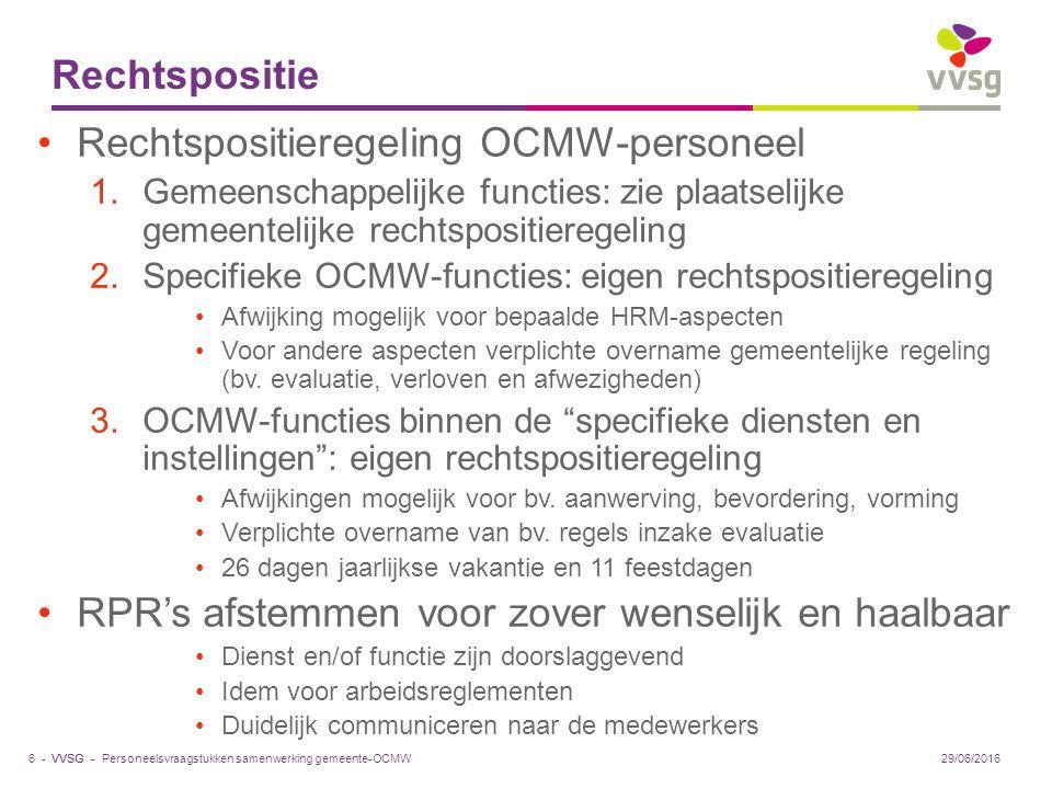 VVSG - Rechtspositie Rechtspositieregeling OCMW-personeel 1.Gemeenschappelijke functies: zie plaatselijke gemeentelijke rechtspositieregeling 2.Specifieke OCMW-functies: eigen rechtspositieregeling Afwijking mogelijk voor bepaalde HRM-aspecten Voor andere aspecten verplichte overname gemeentelijke regeling (bv.