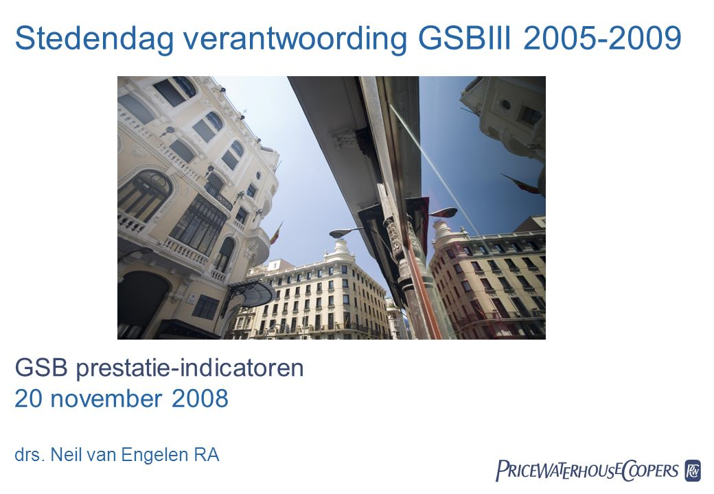 20 november 2008  Stedendag verantwoording GSBIII 2005-2009 GSB prestatie-indicatoren 20 november 2008 drs. Neil van Engelen RA