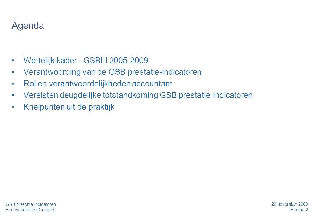 20 november 2008 Pagina 2 GSB prestatie-indicatoren PricewaterhouseCoopers Agenda Wettelijk kader - GSBIII 2005-2009 Verantwoording van de GSB prestatie-indicatoren Rol en verantwoordelijkheden accountant Vereisten deugdelijke totstandkoming GSB prestatie-indicatoren Knelpunten uit de praktijk