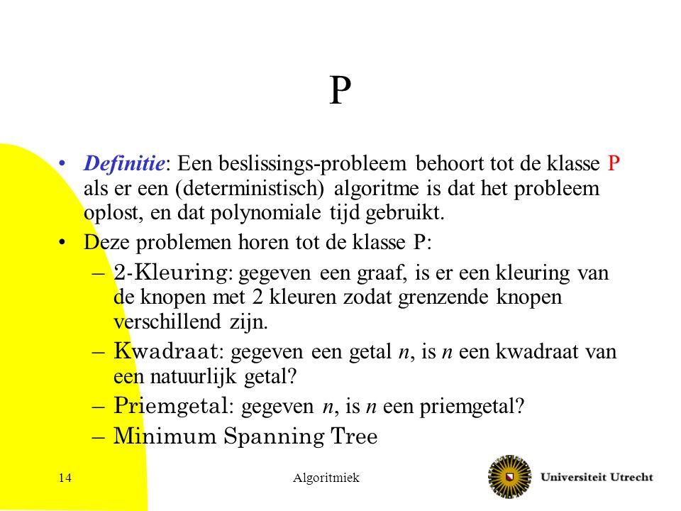Algoritmiek14 P Definitie: Een beslissings-probleem behoort tot de klasse P als er een (deterministisch) algoritme is dat het probleem oplost, en dat polynomiale tijd gebruikt.