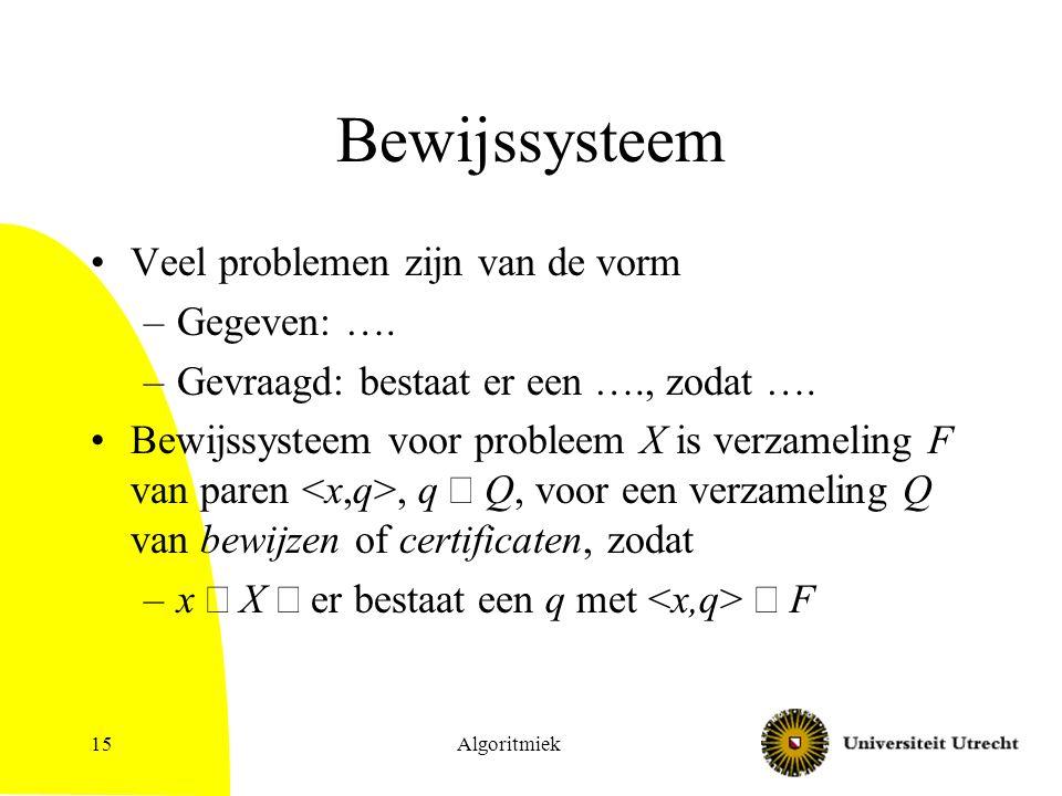 Algoritmiek15 Bewijssysteem Veel problemen zijn van de vorm –Gegeven: ….
