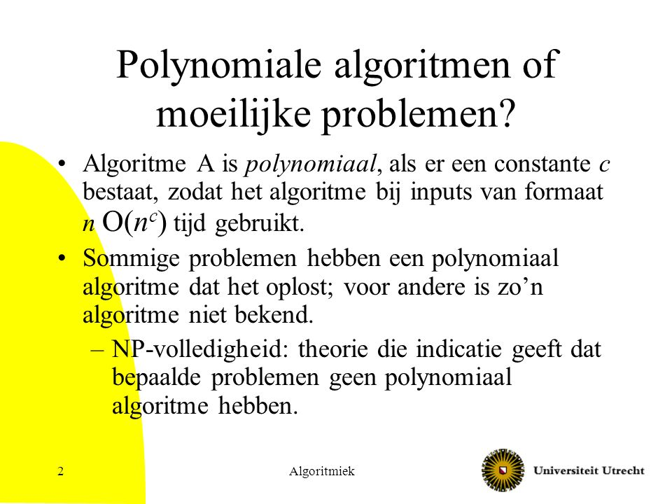 Algoritmiek3 Exponentiele problemen Er zijn problemen waarvoor bewezen kan worden dat elk algoritme voor die problemen exponentiele tijd gebruikt, bijv.: –Generalized Chess; Generalized Go (gegeneraliseerd naar borden van willekeurig formaat) Gegeven een positie in spel, heeft de aan zet zijnde speler een winnende strategie –… Maar … voor veel problemen hebben we niet zo'n bewijs…