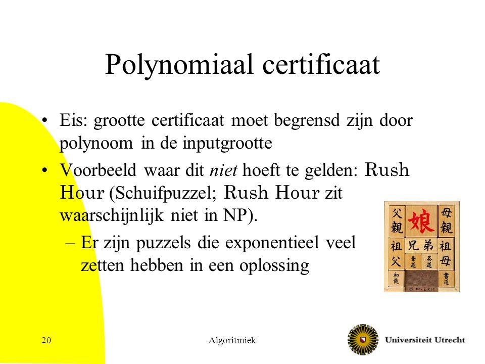 Polynomiaal certificaat Eis: grootte certificaat moet begrensd zijn door polynoom in de inputgrootte Voorbeeld waar dit niet hoeft te gelden: Rush Hour (Schuifpuzzel; Rush Hour zit waarschijnlijk niet in NP).