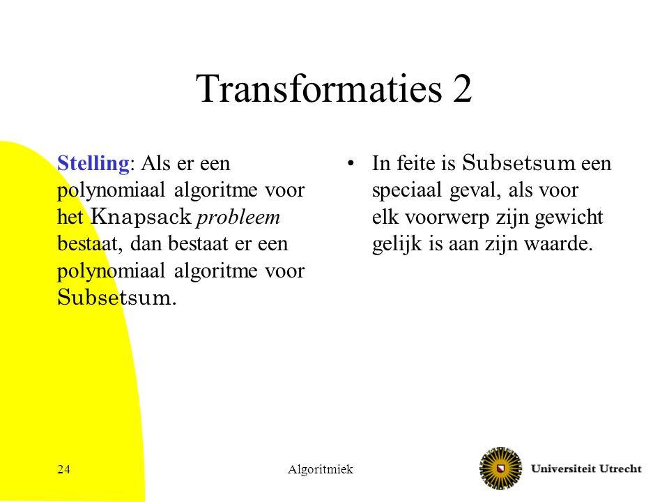 Algoritmiek24 Transformaties 2 Stelling: Als er een polynomiaal algoritme voor het Knapsack probleem bestaat, dan bestaat er een polynomiaal algoritme voor Subsetsum.