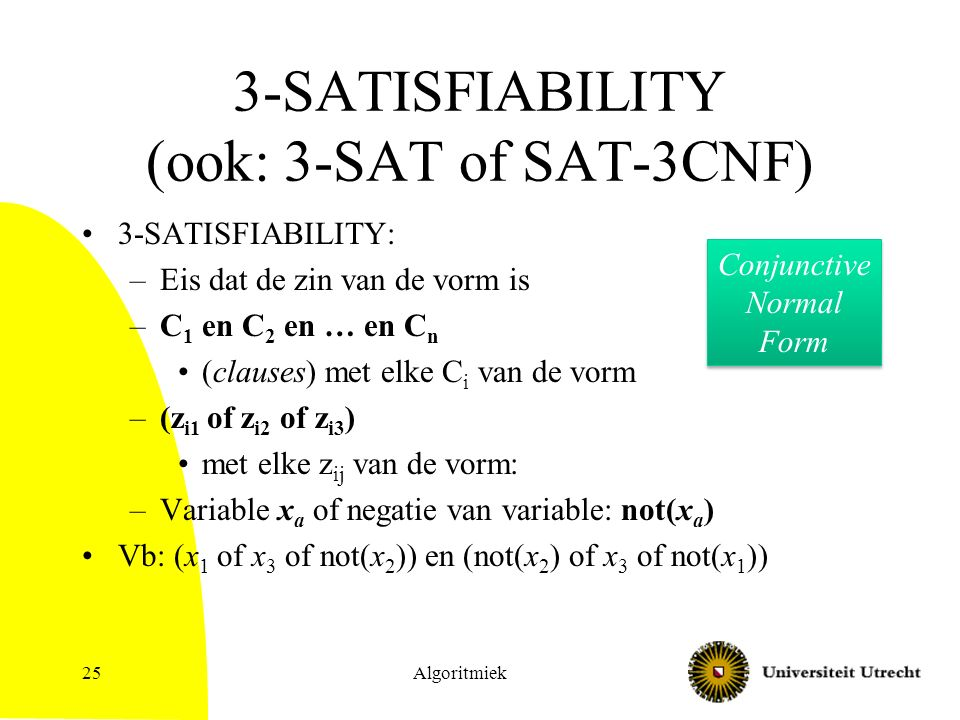 Algoritmiek25 3-SATISFIABILITY (ook: 3-SAT of SAT-3CNF) 3-SATISFIABILITY: –Eis dat de zin van de vorm is –C 1 en C 2 en … en C n (clauses) met elke C i van de vorm –(z i1 of z i2 of z i3 ) met elke z ij van de vorm: –Variable x a of negatie van variable: not(x a ) Vb: (x 1 of x 3 of not(x 2 )) en (not(x 2 ) of x 3 of not(x 1 )) Conjunctive Normal Form Conjunctive Normal Form