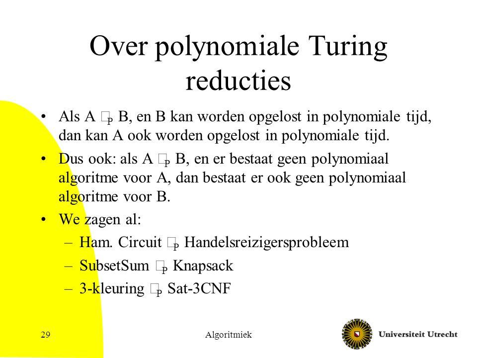 Algoritmiek29 Over polynomiale Turing reducties Als A  P B, en B kan worden opgelost in polynomiale tijd, dan kan A ook worden opgelost in polynomiale tijd.