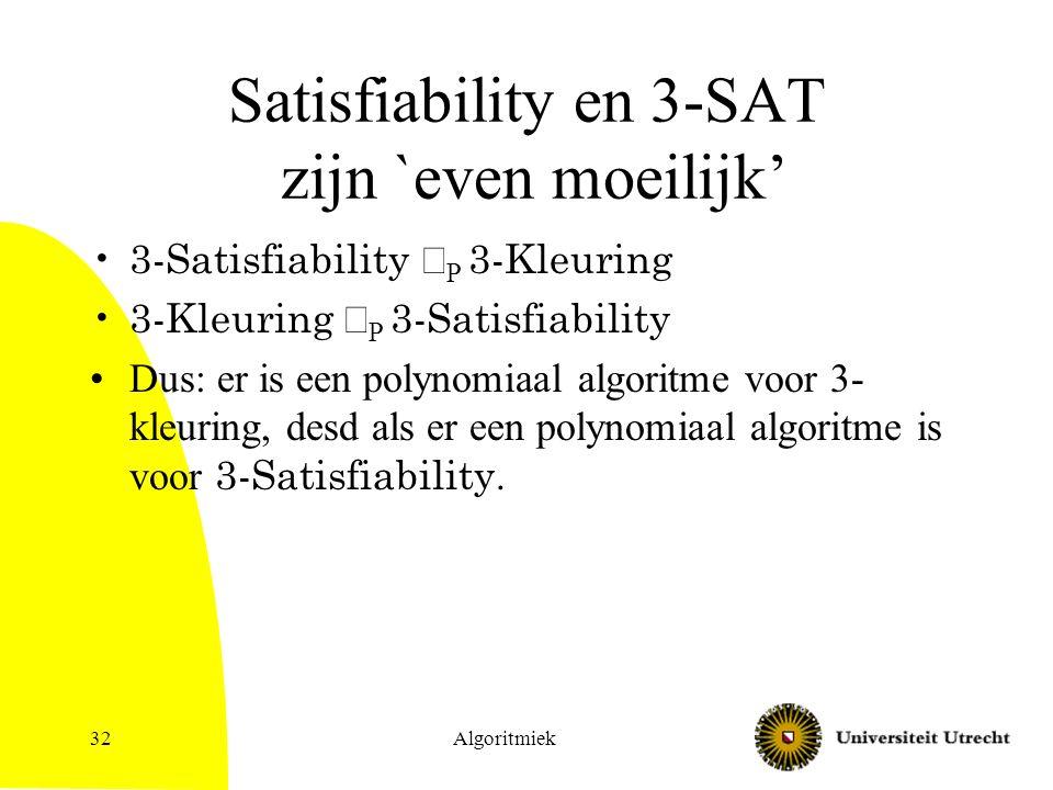 Algoritmiek32 Satisfiability en 3-SAT zijn `even moeilijk' 3-Satisfiability  P 3-Kleuring 3-Kleuring  P 3-Satisfiability Dus: er is een polynomiaal algoritme voor 3- kleuring, desd als er een polynomiaal algoritme is voor 3-Satisfiability.