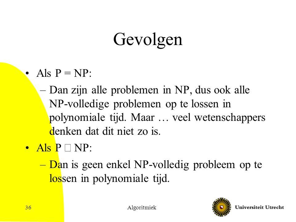 Algoritmiek36 Gevolgen Als P = NP: –Dan zijn alle problemen in NP, dus ook alle NP-volledige problemen op te lossen in polynomiale tijd.