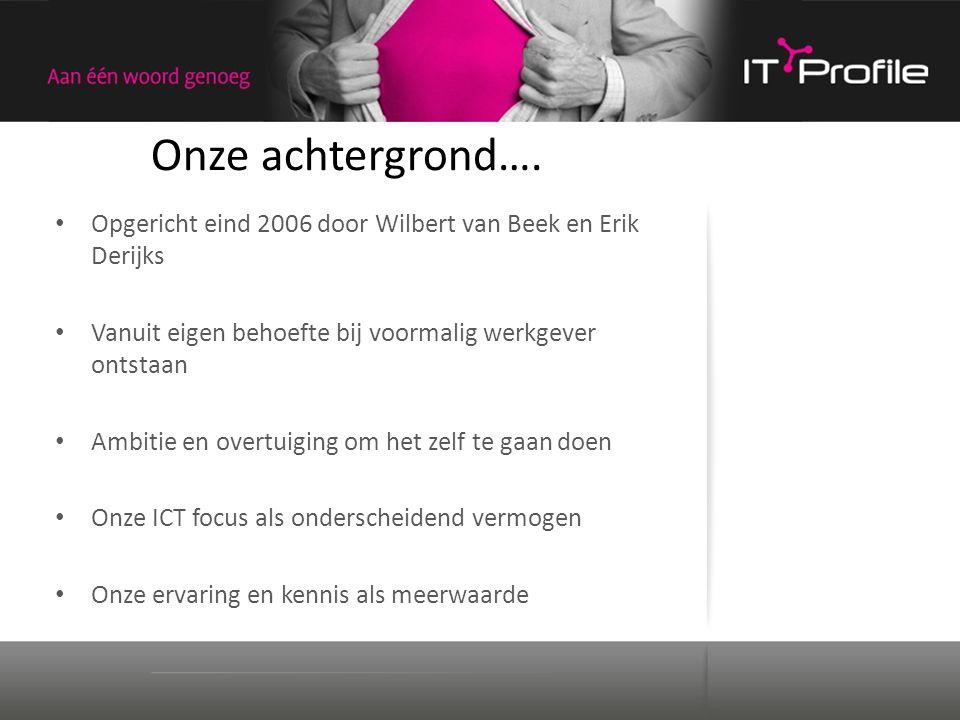 Onze achtergrond…. Opgericht eind 2006 door Wilbert van Beek en Erik Derijks Vanuit eigen behoefte bij voormalig werkgever ontstaan Ambitie en overtui