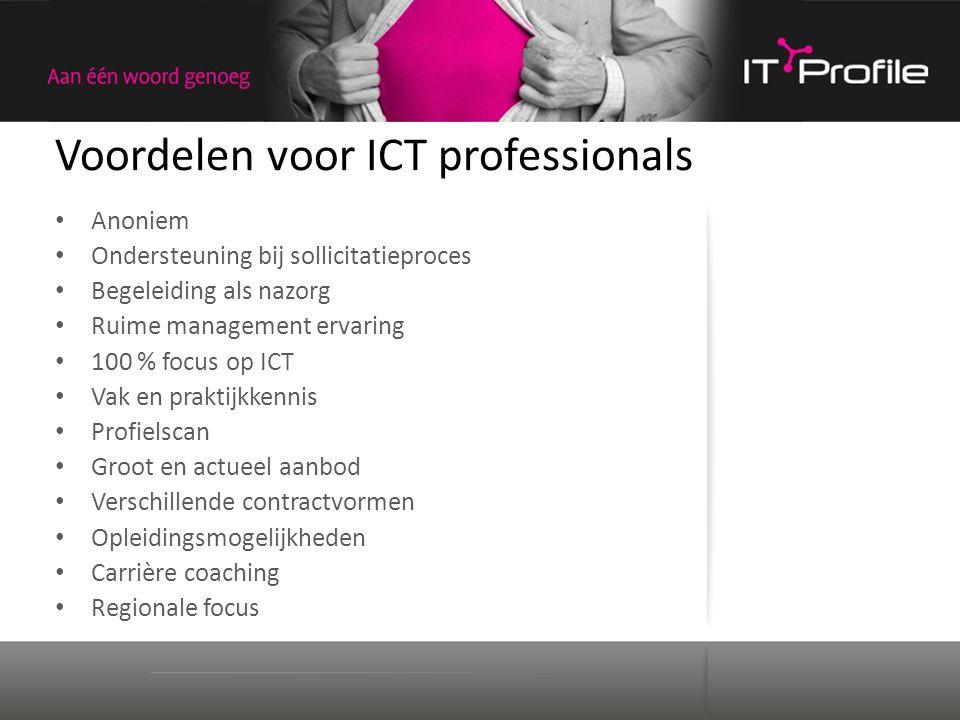 Voordelen voor ICT professionals Anoniem Ondersteuning bij sollicitatieproces Begeleiding als nazorg Ruime management ervaring 100 % focus op ICT Vak