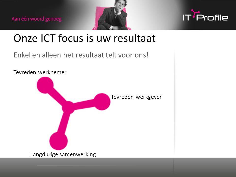 Onze ICT focus is uw resultaat Enkel en alleen het resultaat telt voor ons! Tevreden werknemer Tevreden werkgever Langdurige samenwerking