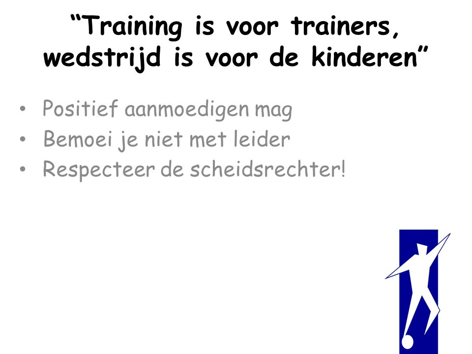 Training is voor trainers, wedstrijd is voor de kinderen Positief aanmoedigen mag Bemoei je niet met leider Respecteer de scheidsrechter!