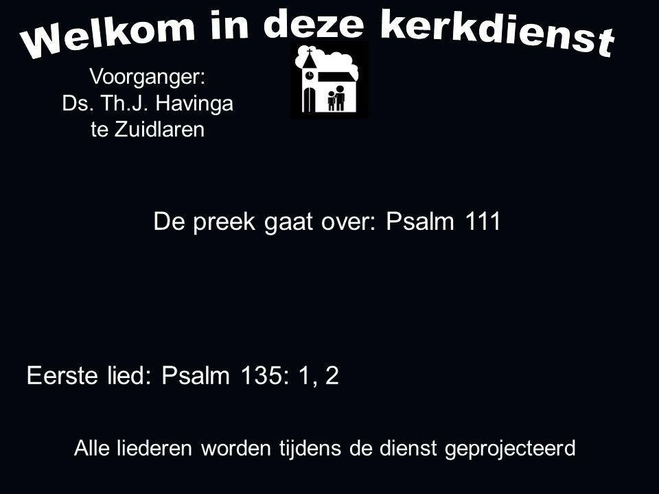 De preek gaat over: Psalm 111 Voorganger: Ds. Th.J. Havinga te Zuidlaren Alle liederen worden tijdens de dienst geprojecteerd Eerste lied: Psalm 135: