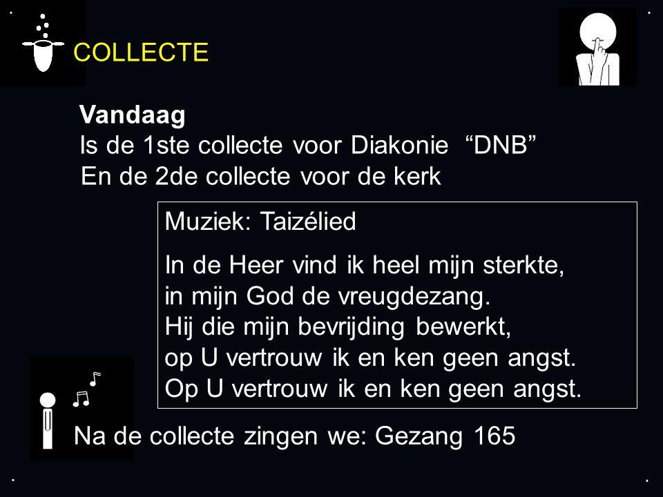 """.... COLLECTE Vandaag Is de 1ste collecte voor Diakonie """"DNB"""" En de 2de collecte voor de kerk Na de collecte zingen we: Gezang 165 Muziek: Taizélied I"""