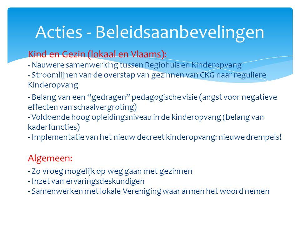 Kind en Gezin (lokaal en Vlaams): - Nauwere samenwerking tussen Regiohuis en Kinderopvang - Stroomlijnen van de overstap van gezinnen van CKG naar reguliere Kinderopvang - Belang van een gedragen pedagogische visie (angst voor negatieve effecten van schaalvergroting) - Voldoende hoog opleidingsniveau in de kinderopvang (belang van kaderfuncties) - Implementatie van het nieuw decreet kinderopvang: nieuwe drempels.