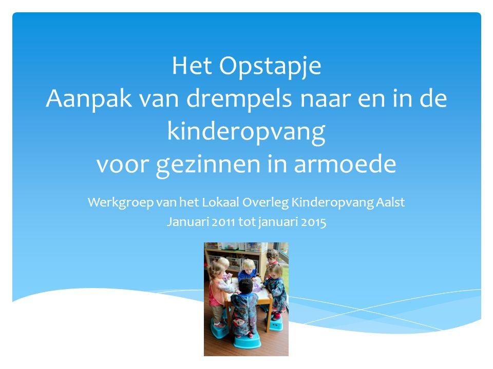 Het Opstapje Aanpak van drempels naar en in de kinderopvang voor gezinnen in armoede Werkgroep van het Lokaal Overleg Kinderopvang Aalst Januari 2011 tot januari 2015