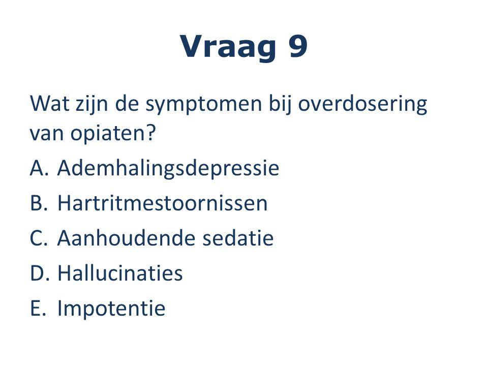 Vraag 9 Wat zijn de symptomen bij overdosering van opiaten.