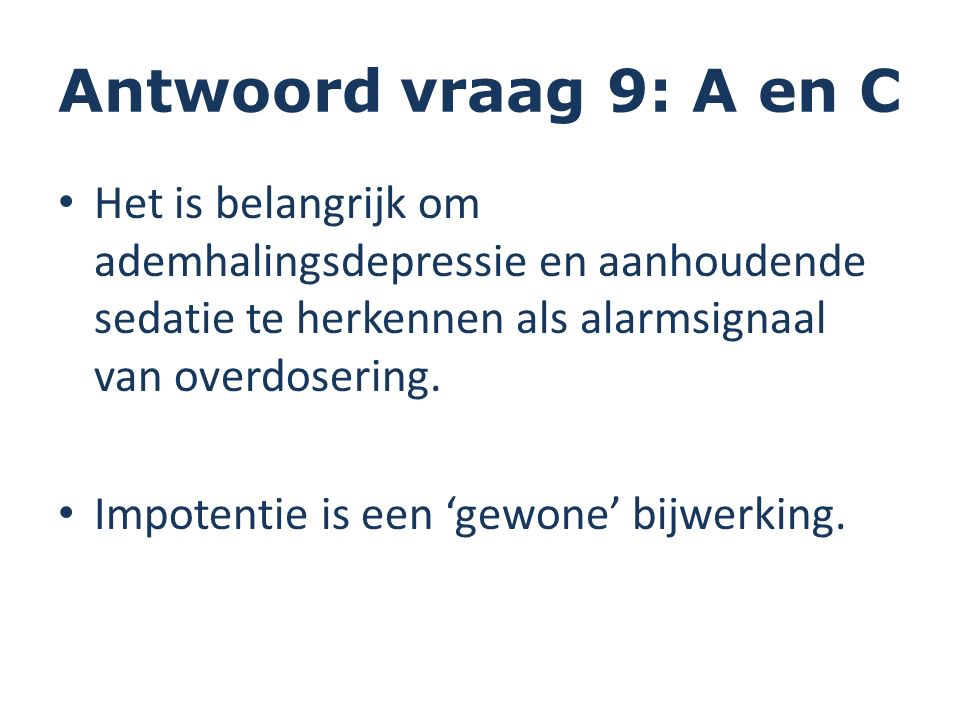 Antwoord vraag 9: A en C Het is belangrijk om ademhalingsdepressie en aanhoudende sedatie te herkennen als alarmsignaal van overdosering.