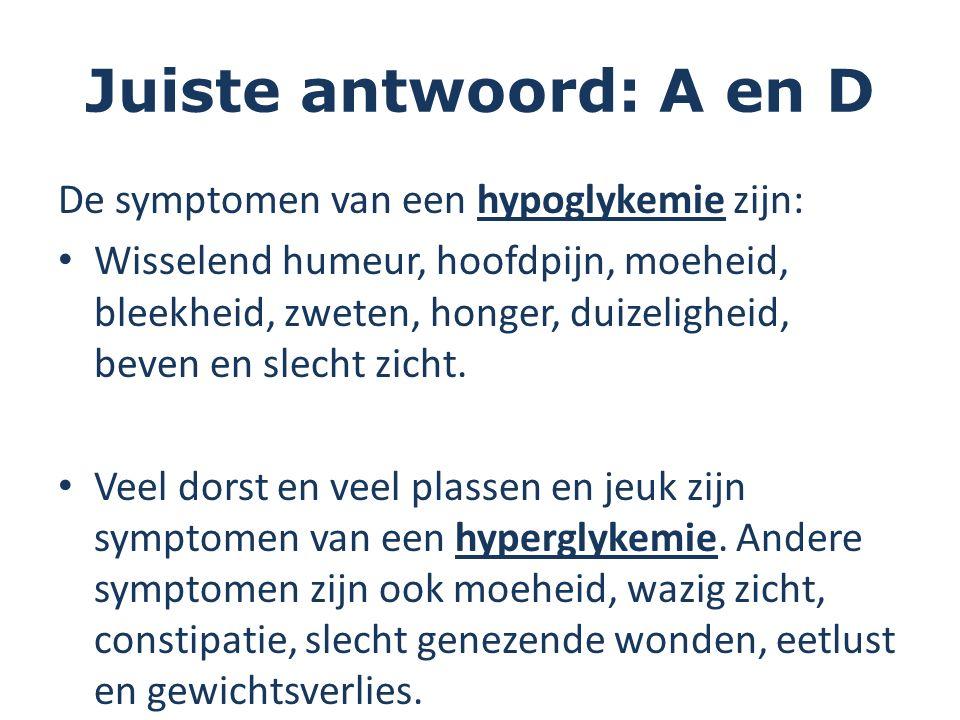Juiste antwoord: A en D De symptomen van een hypoglykemie zijn: Wisselend humeur, hoofdpijn, moeheid, bleekheid, zweten, honger, duizeligheid, beven en slecht zicht.