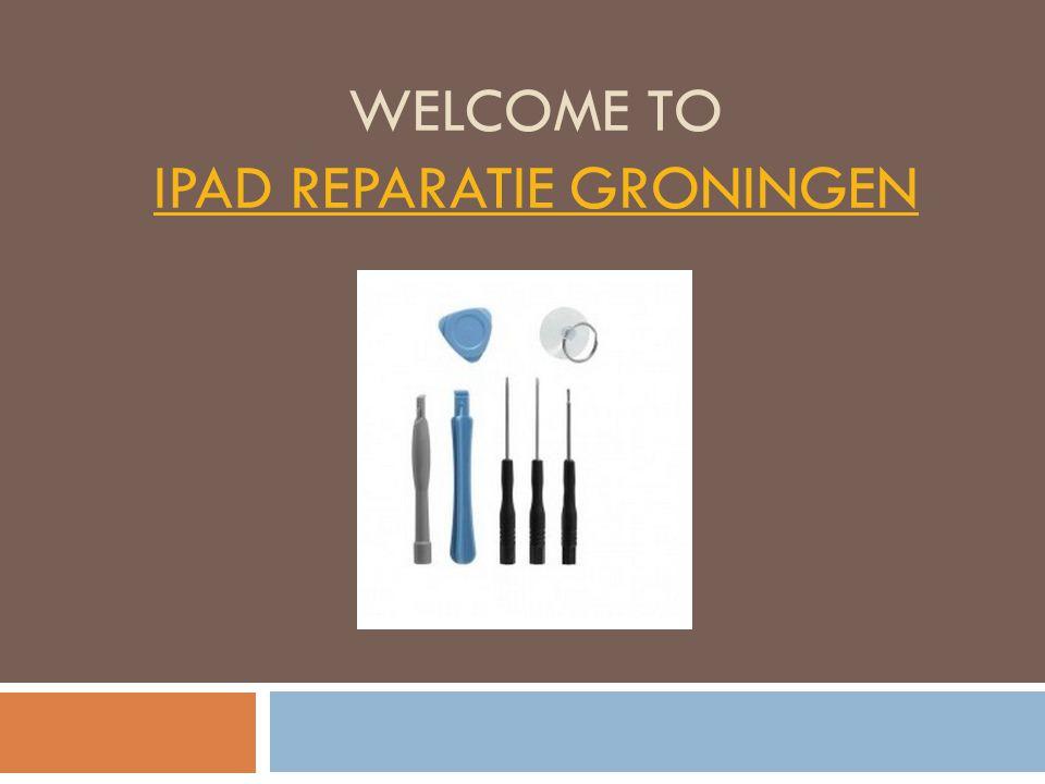 WELCOME TO IPAD REPARATIE GRONINGEN IPAD REPARATIE GRONINGEN