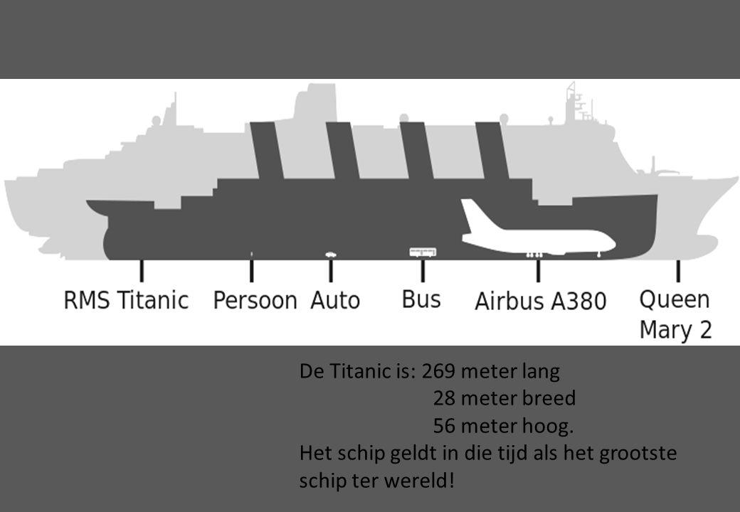 De Titanic is: 269 meter lang 28 meter breed 56 meter hoog. Het schip geldt in die tijd als het grootste schip ter wereld!