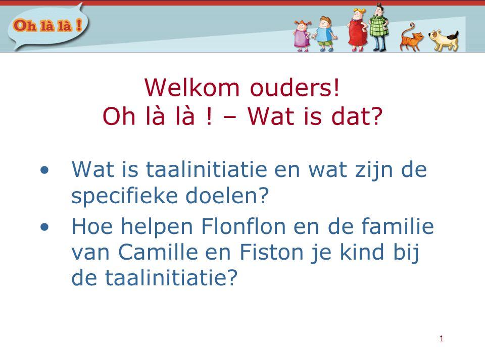 1 Welkom ouders! Oh là là ! – Wat is dat? Wat is taalinitiatie en wat zijn de specifieke doelen? Hoe helpen Flonflon en de familie van Camille en Fist