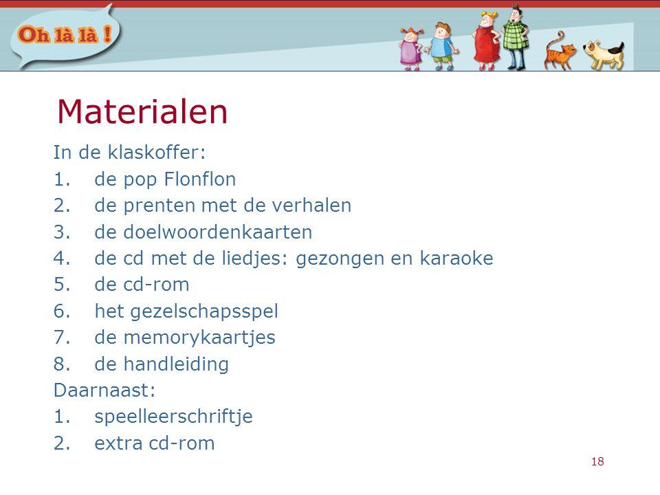 18 Materialen In de klaskoffer: 1.de pop Flonflon 2.de prenten met de verhalen 3.de doelwoordenkaarten 4.de cd met de liedjes: gezongen en karaoke 5.d