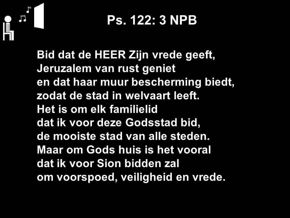 Ps. 122: 3 NPB Bid dat de HEER Zijn vrede geeft, Jeruzalem van rust geniet en dat haar muur bescherming biedt, zodat de stad in welvaart leeft. Het is
