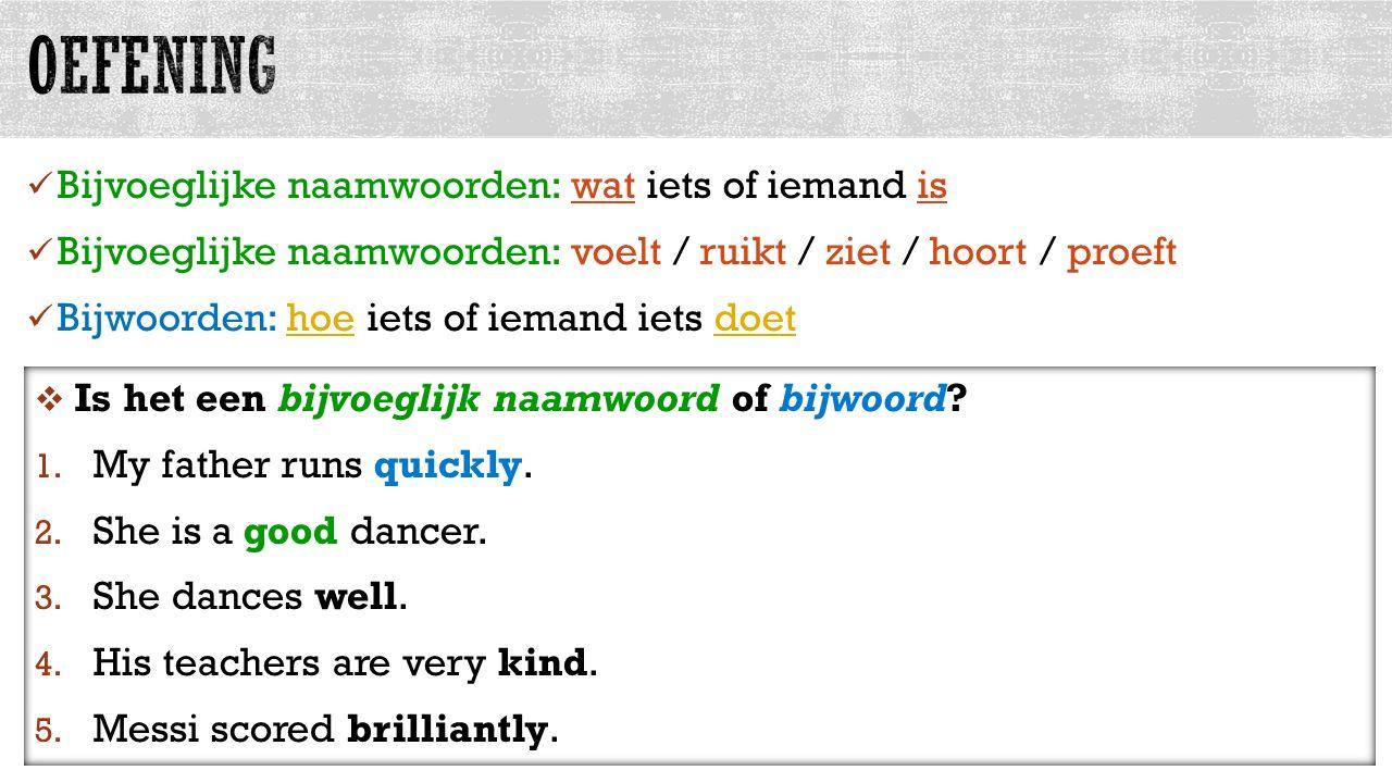 Bijvoeglijke naamwoorden: wat iets of iemand is Bijvoeglijke naamwoorden: voelt / ruikt / ziet / hoort / proeft Bijwoorden: hoe iets of iemand iets doet allesvoorengels.nl  Is het een bijvoeglijk naamwoord of bijwoord.