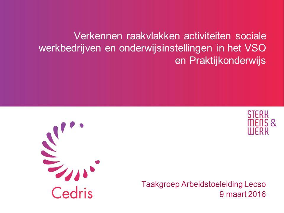 Verkennen raakvlakken activiteiten sociale werkbedrijven en onderwijsinstellingen in het VSO en Praktijkonderwijs Taakgroep Arbeidstoeleiding Lecso 9 maart 2016