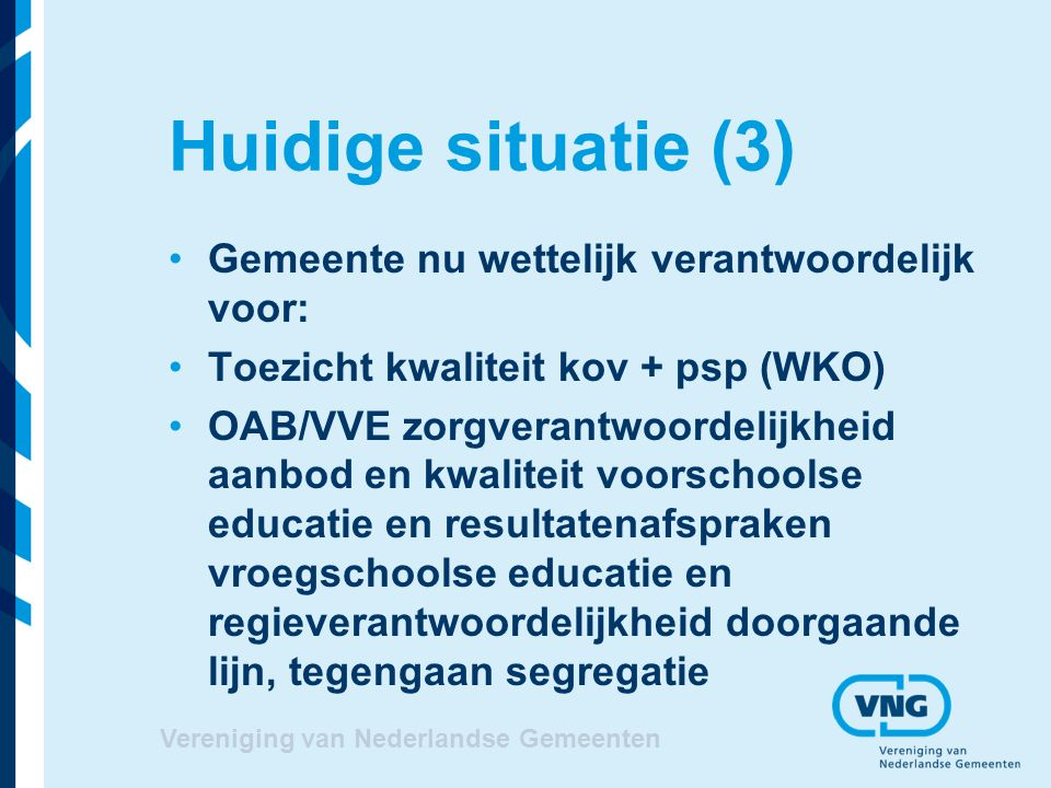 Huidige situatie (3) Gemeente nu wettelijk verantwoordelijk voor: Toezicht kwaliteit kov + psp (WKO) OAB/VVE zorgverantwoordelijkheid aanbod en kwaliteit voorschoolse educatie en resultatenafspraken vroegschoolse educatie en regieverantwoordelijkheid doorgaande lijn, tegengaan segregatie Vereniging van Nederlandse Gemeenten