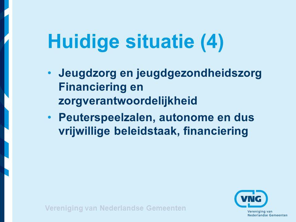 Huidige situatie (4) Jeugdzorg en jeugdgezondheidszorg Financiering en zorgverantwoordelijkheid Peuterspeelzalen, autonome en dus vrijwillige beleidstaak, financiering Vereniging van Nederlandse Gemeenten
