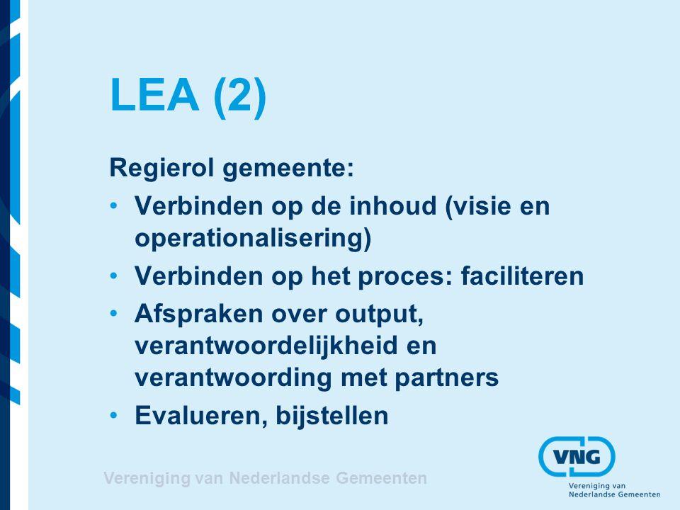 LEA (2) Regierol gemeente: Verbinden op de inhoud (visie en operationalisering) Verbinden op het proces: faciliteren Afspraken over output, verantwoordelijkheid en verantwoording met partners Evalueren, bijstellen Vereniging van Nederlandse Gemeenten
