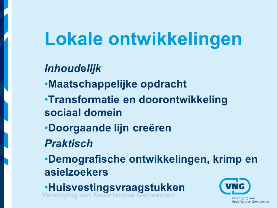 Lokale ontwikkelingen Inhoudelijk Maatschappelijke opdracht Transformatie en doorontwikkeling sociaal domein Doorgaande lijn creëren Praktisch Demografische ontwikkelingen, krimp en asielzoekers Huisvestingsvraagstukken Vereniging van Nederlandse Gemeenten