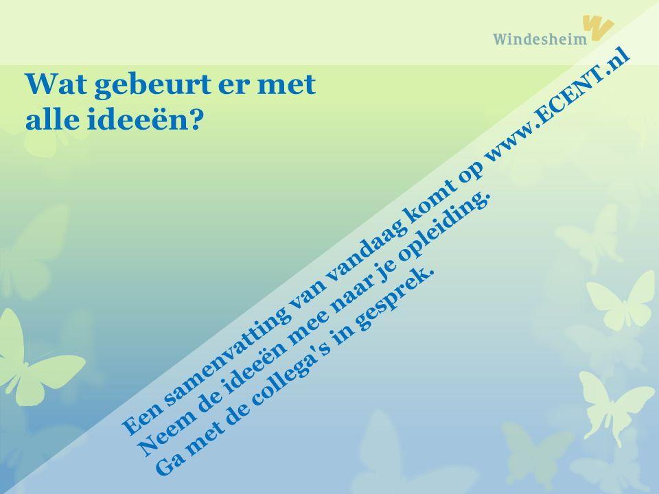 Een samenvatting van vandaag komt op www.ECENT.nl Neem de ideeën mee naar je opleiding. Ga met de collega's in gesprek. Wat gebeurt er met alle ideeën