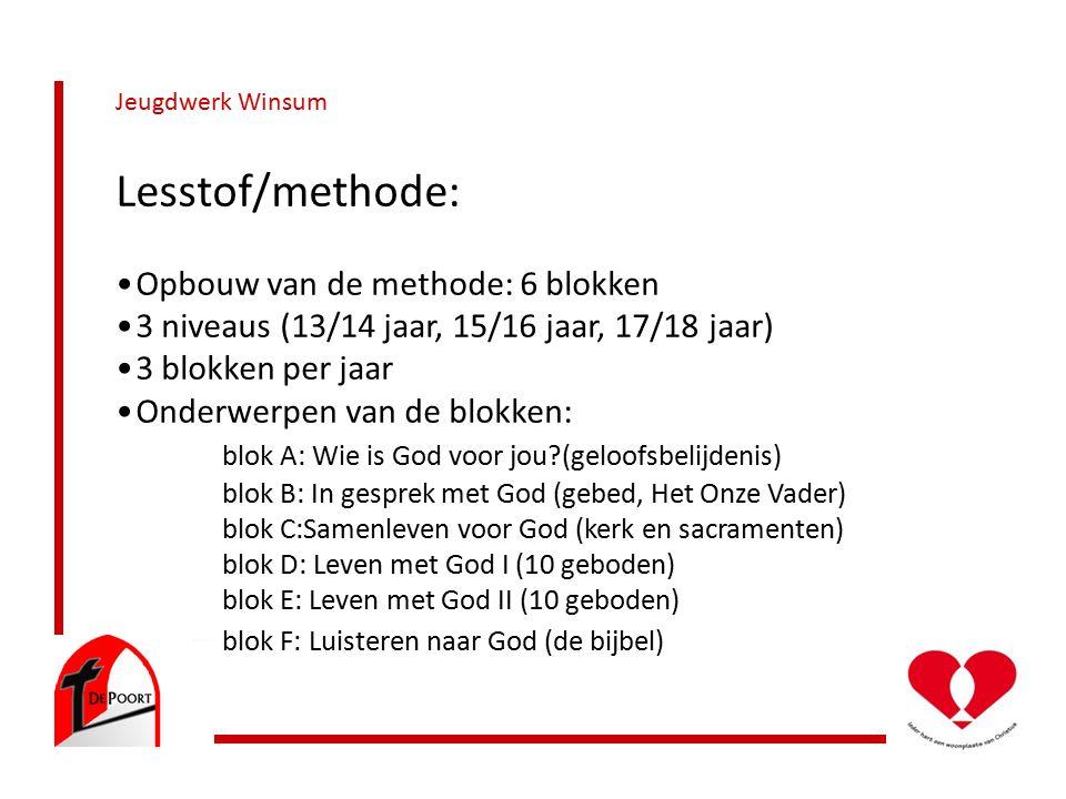 Jeugdwerk Winsum Lesstof/methode: Opbouw van de methode: 6 blokken 3 niveaus (13/14 jaar, 15/16 jaar, 17/18 jaar) 3 blokken per jaar Onderwerpen van de blokken: blok A: Wie is God voor jou (geloofsbelijdenis) blok B: In gesprek met God (gebed, Het Onze Vader) blok C:Samenleven voor God (kerk en sacramenten) blok D: Leven met God I (10 geboden) blok E: Leven met God II (10 geboden) blok F: Luisteren naar God (de bijbel)