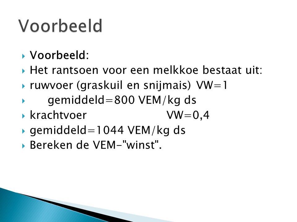  Voorbeeld:  Het rantsoen voor een melkkoe bestaat uit:  ruwvoer (graskuil en snijmais) VW=1  gemiddeld=800 VEM/kg ds  krachtvoerVW=0,4  gemiddeld=1044 VEM/kg ds  Bereken de VEM- winst .