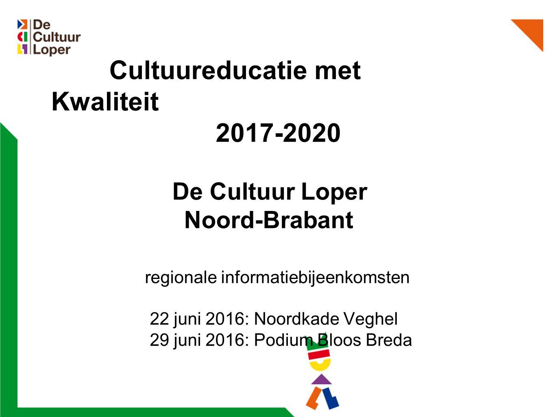 Cultuureducatie met Kwaliteit 2017-2020 De Cultuur Loper Noord-Brabant regionale informatiebijeenkomsten 22 juni 2016: Noordkade Veghel 29 juni 2016: Podium Bloos Breda