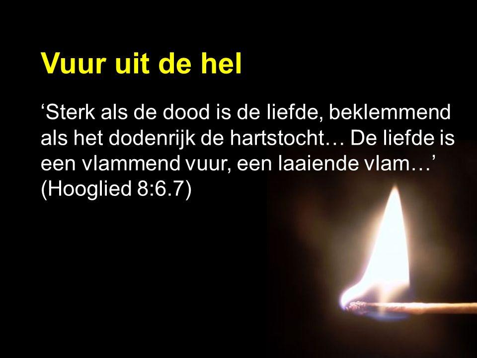 'Sterk als de dood is de liefde, beklemmend als het dodenrijk de hartstocht… De liefde is een vlammend vuur, een laaiende vlam…' (Hooglied 8:6.7) Vuur uit de hel