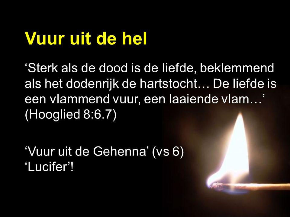 'Sterk als de dood is de liefde, beklemmend als het dodenrijk de hartstocht… De liefde is een vlammend vuur, een laaiende vlam…' (Hooglied 8:6.7) 'Vuur uit de Gehenna' (vs 6) 'Lucifer'.