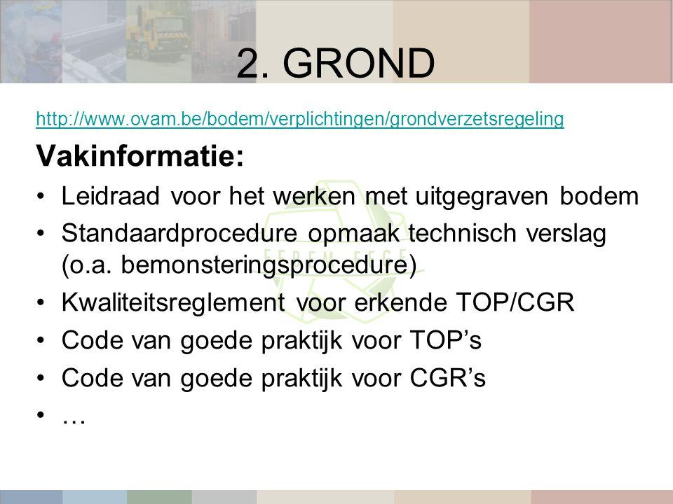 2. GROND http://www.ovam.be/bodem/verplichtingen/grondverzetsregeling Vakinformatie: Leidraad voor het werken met uitgegraven bodem Standaardprocedure