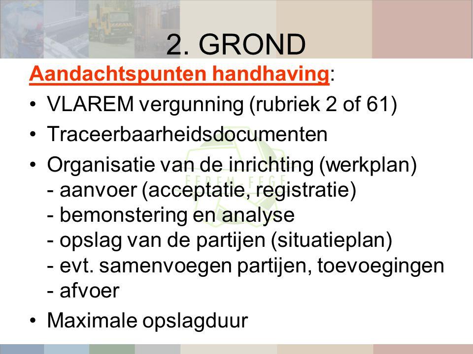 2. GROND Aandachtspunten handhaving: VLAREM vergunning (rubriek 2 of 61) Traceerbaarheidsdocumenten Organisatie van de inrichting (werkplan) - aanvoer