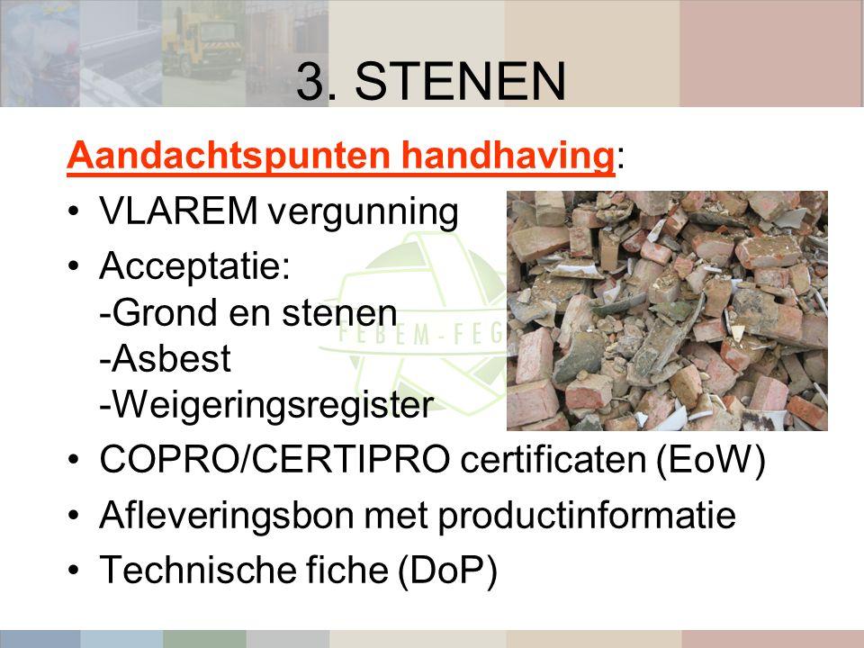 3. STENEN Aandachtspunten handhaving: VLAREM vergunning Acceptatie: -Grond en stenen -Asbest -Weigeringsregister COPRO/CERTIPRO certificaten (EoW) Afl