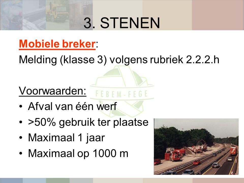 3. STENEN Mobiele breker: Melding (klasse 3) volgens rubriek 2.2.2.h Voorwaarden: Afval van één werf >50% gebruik ter plaatse Maximaal 1 jaar Maximaal