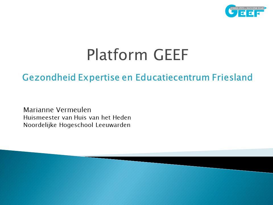 Platform GEEF Gezondheid Expertise en Educatiecentrum Friesland Marianne Vermeulen Huismeester van Huis van het Heden Noordelijke Hogeschool Leeuwarden