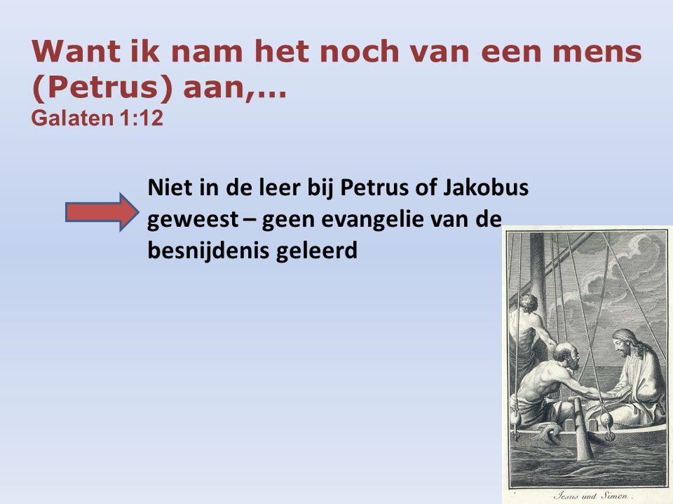 Want ik nam het noch van een mens (Petrus) aan,… Galaten 1:12 Niet in de leer bij Petrus of Jakobus geweest – geen evangelie van de besnijdenis geleerd