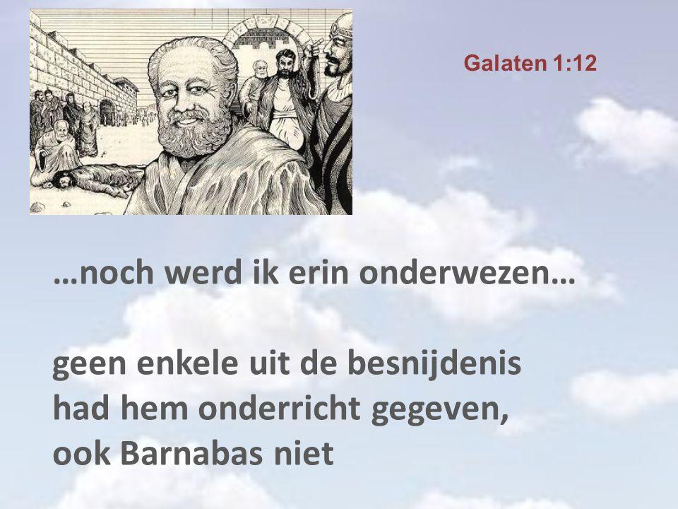 …noch werd ik erin onderwezen… geen enkele uit de besnijdenis had hem onderricht gegeven, ook Barnabas niet Galaten 1:12